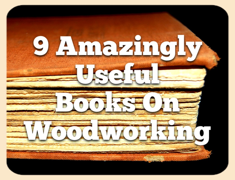 9 Amazingly Useful Books On Woodworking