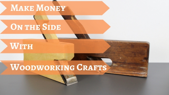 Make Money On The Side With Woodworking Crafts